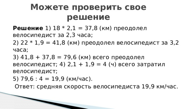 Можете проверить свое решение Решение 1) 18 * 2,1 = 37,8 (км) преодолел велосипедист за 2,3 часа; 2) 22 * 1,9 = 41,8 (км) преодолел велосипедист за 3,2 часа; 3) 41,8 + 37,8 = 79,6 (км) всего преодолел велосипедист; 4) 2,1 + 1,9 = 4 (ч) всего затратил велосипедист; 5) 79,6 : 4 = 19,9 (км/час).  Ответ: средняя скорость велосипедиста 19,9 км/час.