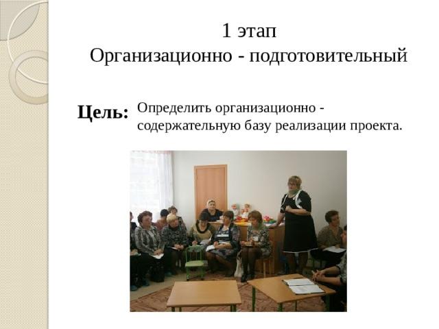 1 этап  Организационно - подготовительный Цель: Определить организационно - содержательную базу реализации проекта.