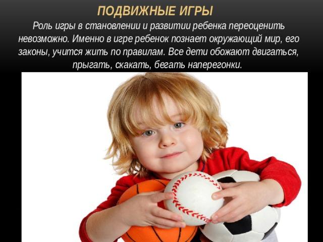 Подвижные игры Роль игры в становлении и развитии ребенка переоценить невозможно. Именно в игре ребенок познает окружающий мир, его законы, учится жить по правилам. Все дети обожают двигаться, прыгать, скакать, бегать наперегонки.