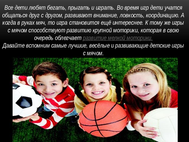 Все дети любят бегать, прыгать и играть. Во время игр дети учатся общаться друг с другом, развиваютвнимание, ловкость, координацию. А когда в руках мяч, то игра становится ещё интереснее. К тому же игры с мячом способствуют развитию крупной моторики, которая в свою очередь облегчает развитие мелкой моторики. Давайте вспомним самые лучшие, весёлые и развивающие детские игры с мячом.