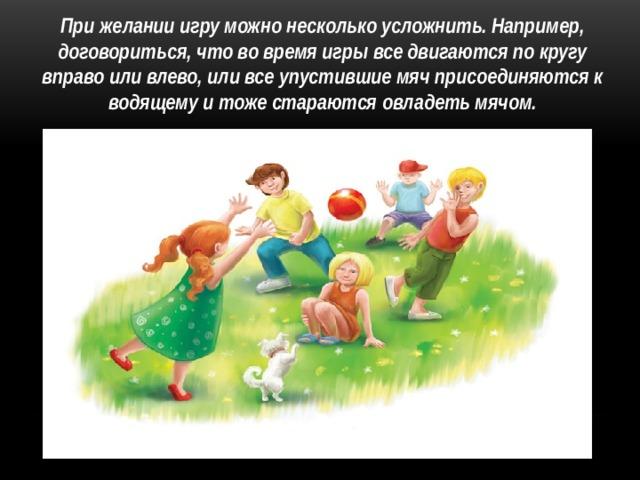 При желании игру можно несколько усложнить. Например, договориться, что во время игры все двигаются по кругу вправо или влево, или все упустившие мяч присоединяются к водящему и тоже стараются овладеть мячом.