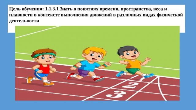 Цель обучения: 1.1.3.1 Знать о понятиях времени, пространства, веса и плавности в контексте выполнения движений в различных видах физической деятельности