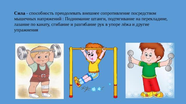 Сила - способность преодолевать внешнее сопротивление посредством мышечных напряжений : Поднимание штанги, подтягивание на перекладине, лазание по канату, сгибание и разгибание рук в упоре лёжа и другие упражнения