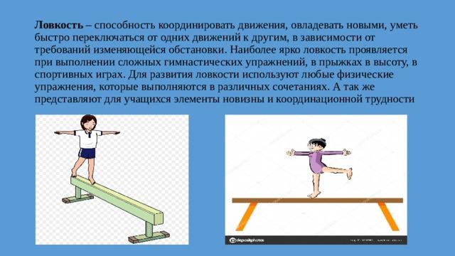 Ловкость – способность координировать движения, овладевать новыми, уметь быстро переключаться от одних движений к другим, в зависимости от требований изменяющейся обстановки. Наиболее ярко ловкость проявляется при выполнении сложных гимнастических упражнений, в прыжках в высоту, в спортивных играх. Для развития ловкости используют любые физические упражнения, которые выполняются в различных сочетаниях. А так же представляют для учащихся элементы новизны и координационной трудности