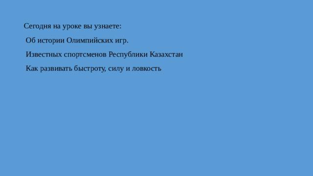 Сегодня на уроке вы узнаете:  Об истории Олимпийских игр.  Известных спортсменов Республики Казахстан  Как развивать быстроту, силу и ловкость