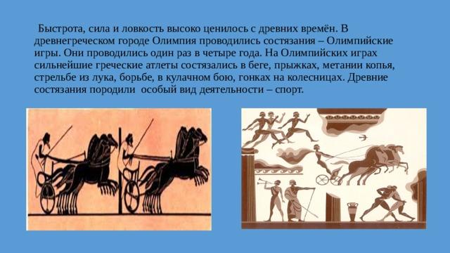 Быстрота, сила и ловкость высоко ценилось с древних времён. В древнегреческом городе Олимпия проводились состязания – Олимпийские игры. Они проводились один раз в четыре года. На Олимпийских играх сильнейшие греческие атлеты состязались в беге, прыжках, метании копья, стрельбе из лука, борьбе, в кулачном бою, гонках на колесницах. Древние состязания породили особый вид деятельности – спорт.