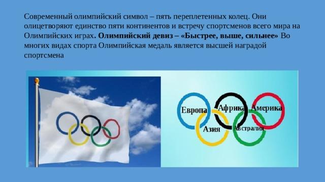 Современный олимпийский символ – пять переплетенных колец. Они олицетворяют единство пяти континентов и встречу спортсменов всего мира на Олимпийских играх . Олимпийский девиз – «Быстрее, выше, сильнее» Во многих видах спорта Олимпийская медаль является высшей наградой спортсмена