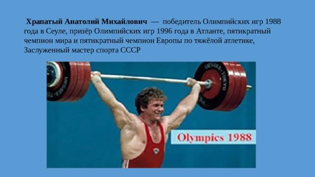 Храпатый Анатолий Михайлович — победитель Олимпийских игр 1988 года в Сеуле, призёр Олимпийских игр 1996 года в Атланте, пятикратный чемпион мира и пятикратный чемпион Европы по тяжёлой атлетике, Заслуженный мастер спорта СССР