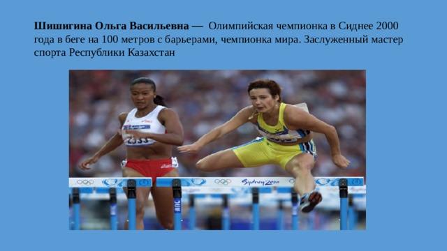 Шишигина Ольга Васильевна — Олимпийская чемпионка в Сиднее 2000 года в беге на 100 метров с барьерами, чемпионка мира. Заслуженный мастер спорта Республики Казахстан