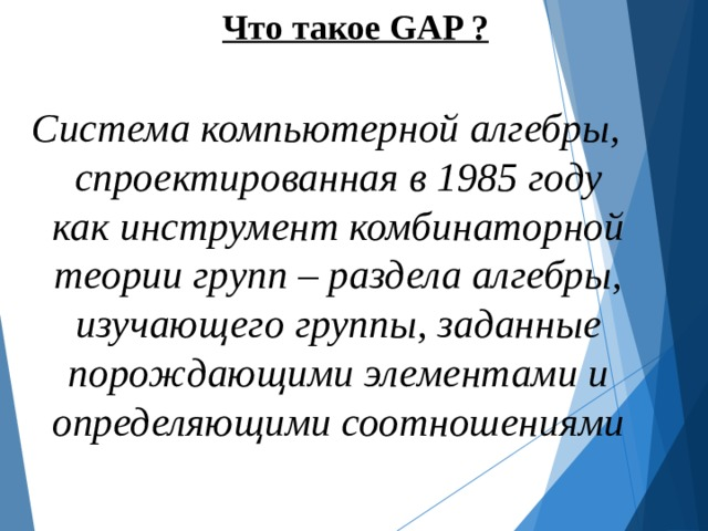 Что такое GAP ?  Система компьютерной алгебры, спроектированная в 1985 году как инструмент комбинаторной теории групп – раздела алгебры, изучающего группы, заданные порождающими элементами и определяющими соотношениями