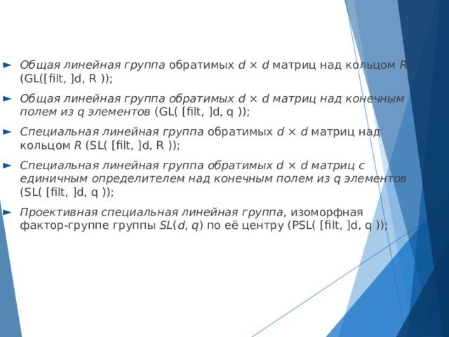 Общая линейная группа обратимых d × d матриц над кольцом R (GL([filt, ]d, R )); Общая линейная группа обратимых d × d матриц над конечным полем из q элементов (GL( [filt, ]d, q )); Специальная линейная группа обратимых d × d матриц над кольцом R (SL( [filt, ]d, R )); Специальная линейная группа обратимых d × d матриц с единичным определителем над конечным полем из q элементов (SL( [filt, ]d, q )); Проективная специальная линейная группа , изоморфная фактор-группе группы SL ( d , q ) по её центру (PSL( [filt, ]d, q ));