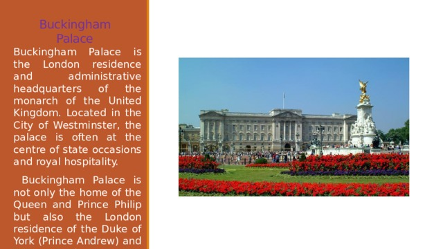 Buckingham Palace   Buckingham Palace is the London residence and administrative headquarters of the monarch of the United Kingdom. Located in the City of Westminster, the palace is often at the centre of state occasions and royal hospitality.  Buckingham Palace is not only the home of the Queen and Prince Philip but also the London residence of the Duke of York (Prince Andrew) and the Earl and Countess of Wessex (Prince Edward and his wife) and their daughter.