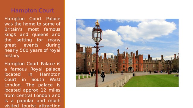 Hampton Court   Hampton Court Palace was the home to some of Britain's most famous kings and queens and the setting for many great events during nearly 500 years of royal history Hampton Court Palace is a famous Royal palace located in Hampton Court in South West London. The palace is located approx 12 miles from central London and is a popular and much visited tourist attraction from visitors from across the UK and around the world.