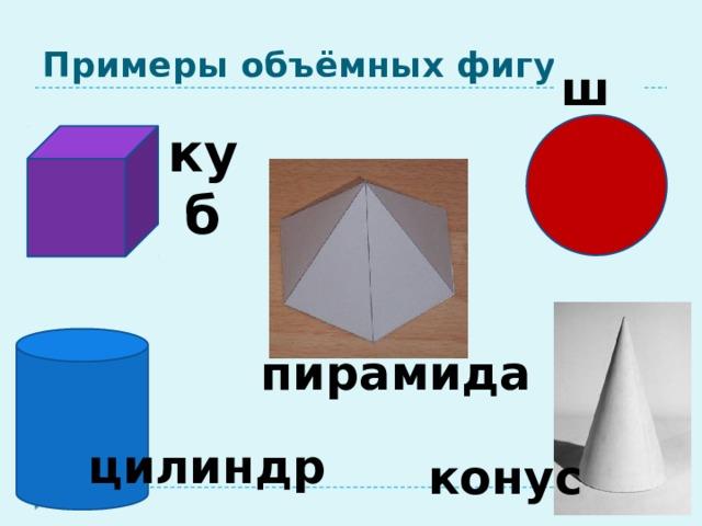 Примеры объёмных фигур. шар куб пирамида цилиндр конус