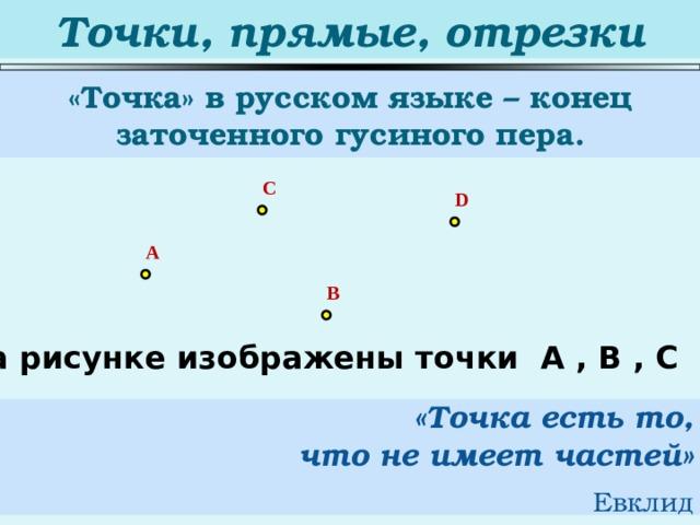 Точки, прямые, отрезки «Точка» в русском языке – конец заточенного гусиного пера. C D A B На рисунке изображены точки А , В , С и D. «Точка есть то,  что не имеет частей»   Евклид