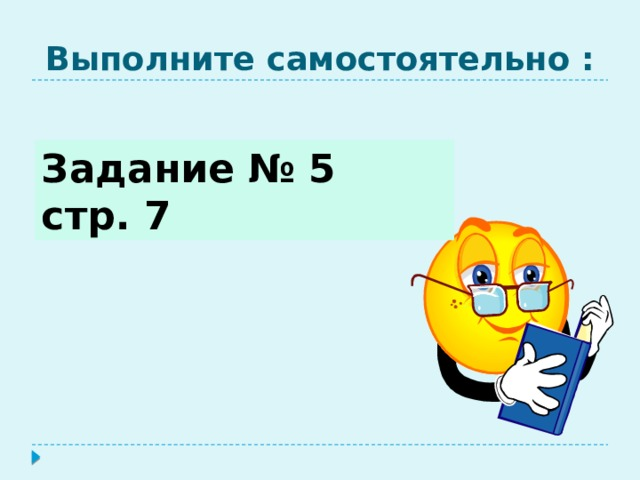 Выполните самостоятельно : Задание № 5 стр. 7