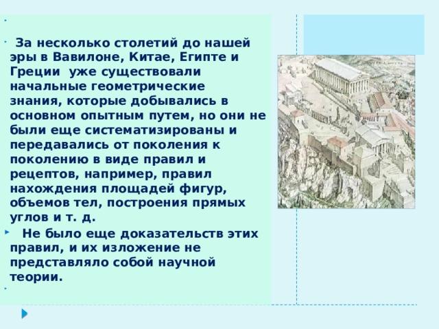 За несколько столетий до нашей эры в Вавилоне, Китае, Египте и Греции уже существовали начальные геометрические знания, которые добывались в основном опытным путем, но они не были еще систематизированы и передавались от поколения к поколению в виде правил и рецептов, например, правил нахождения площадей фигур, объемов тел, построения прямых углов и т. д.  Не было еще доказательств этих правил, и их изложение не представляло собой научной теории.