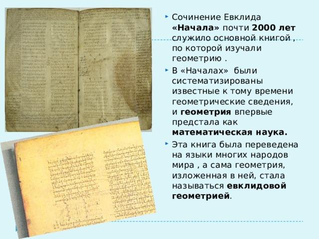 Сочинение Евклида «Начала» почти 2000 лет служило основной книгой , по которой изучали геометрию . В «Началах» были систематизированы известные к тому времени геометрические сведения, и геометрия впервые предстала как математическая наука. Эта книга была переведена на языки многих народов мира , а сама геометрия, изложенная в ней, стала называться евклидовой геометрией .