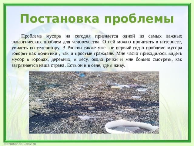 Постановка проблемы  Проблема мусора на сегодня признается одной из самых важных экологических проблем для человечества. О ней можно прочитать в интернете, увидеть по телевизору. В России также уже не первый год о проблеме мусора говорят как политики , так и простые граждане. Мне часто приходилось видеть мусор в городах, деревнях, в лесу, около речки и мне больно смотреть, как загрязняется наша страна. Есть он и в селе, где я живу.