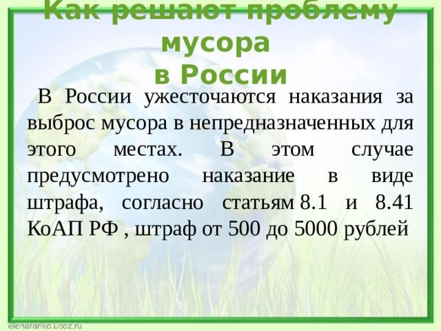 Как решают проблему мусора  в России  В России ужесточаются наказания за выброс мусора в непредназначенных для этого местах. В этом случае предусмотрено наказание в виде штрафа, согласно статьям8.1 и 8.41 КоАП РФ , штраф от 500 до 5000 рублей