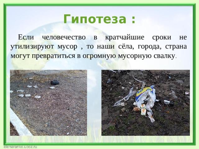 Гипотеза :  Если человечество в кратчайшие сроки не утилизируют мусор , то наши сёла, города, страна могут превратиться в огромную мусорную свалку .