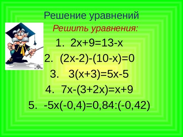Решение уравнений  Решить уравнения: 2х+9=13-х 2. (2х-2)-(10-х)=0 3. 3(х+3)=5х-5 4. 7х-(3+2х)=х+9 5. -5х(-0,4)=0,84:(-0,42)