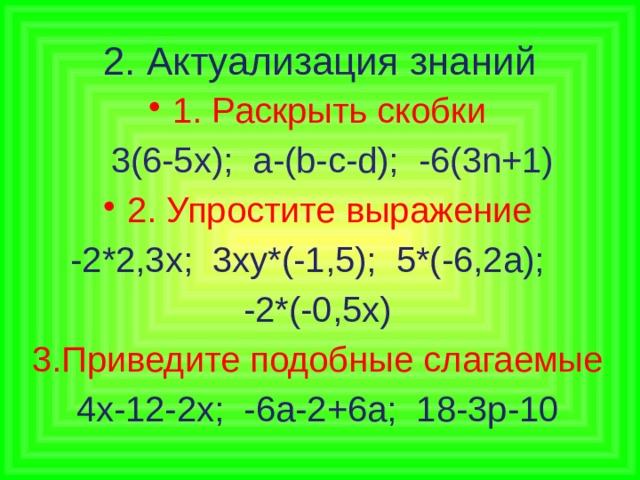 2. Актуализация знаний 1. Раскрыть скобки  3(6-5х); a-(b-c-d); -6(3n+1) 2. Упростите выражение -2*2,3х; 3ху*(-1,5); 5*(-6,2а); -2*(-0,5х) 3.Приведите подобные слагаемые 4х-12-2х; -6а-2+6а; 18-3р-10