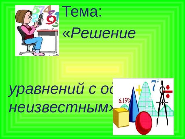 Тема:  « Решение  уравнений с одним неизвестным»