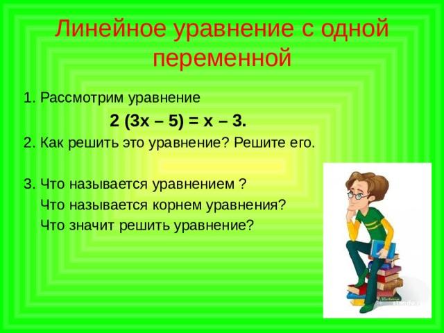 Линейное уравнение с одной переменной 1. Рассмотрим уравнение  2 (3х – 5) = х – 3. 2. Как решить это уравнение? Решите его. 3. Что называется уравнением ?  Что называется корнем уравнения?  Что значит решить уравнение?