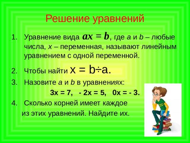 Решение уравнений Уравнение вида ах = b , где а и b – любые числа, х – переменная, называют линейным уравнением с одной переменной. Чтобы найти х = b÷a. Назовите а и b в уравнениях: 3х = 7, - 2х = 5, 0х = - 3. Сколько корней имеет каждое  из этих уравнений. Найдите их.