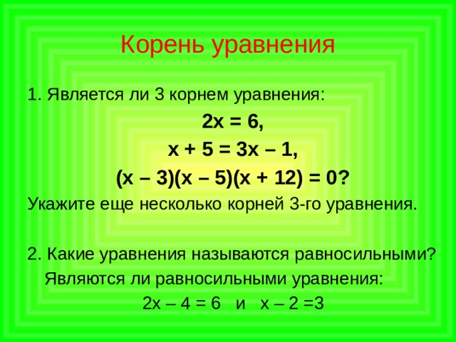 Корень уравнения 1. Является ли 3 корнем уравнения: 2х = 6, х + 5 = 3х – 1, (х – 3)(х – 5)(х + 12) = 0? Укажите еще несколько корней  3-го уравнения. 2. Какие уравнения называются равносильными?  Являются ли равносильными уравнения: 2х – 4 = 6 и х – 2 =3