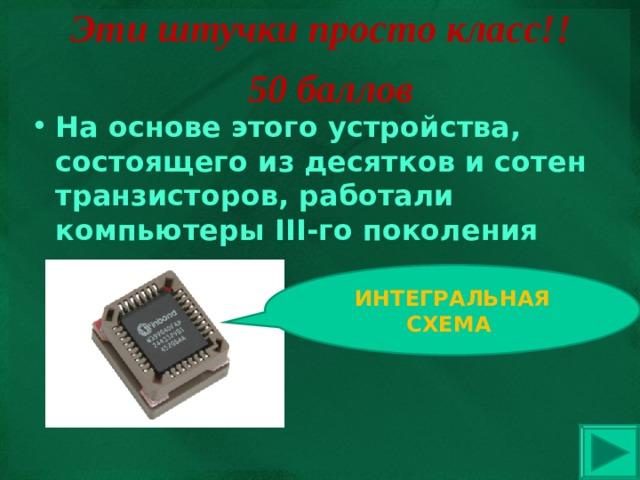 Эти штучки просто класс!! 50 баллов На основе этого устройства, состоящего из десятков и сотен транзисторов, работали компьютеры III -го поколения ИНТЕГРАЛЬНАЯ СХЕМА