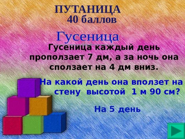 ПУТАНИЦА 40 баллов Гусеница каждый день проползает 7 дм, а за ночь она сползает на 4 дм вниз.  На какой день она вползет на стену высотой 1 м 90 см?  На 5 день