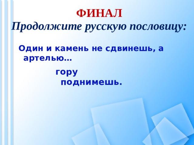 ФИНАЛ Продолжите русскую пословицу:  Один и камень не сдвинешь, а артелью…  гору поднимешь.