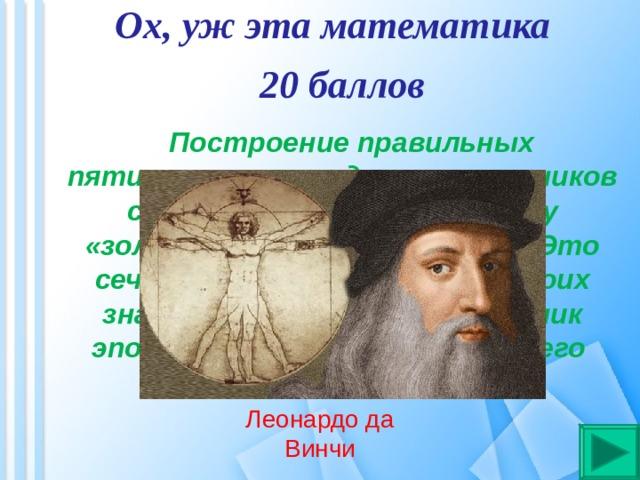 Ох, уж эта математика 20 баллов  Построение правильных пятиугольников и десятиугольников сводится к так называемому «золотому сечению» отрезка. Это сечение широко применял в своих знаменитых полотнах художник эпохи возрождения. Назовите его имя? Леонардо да Винчи