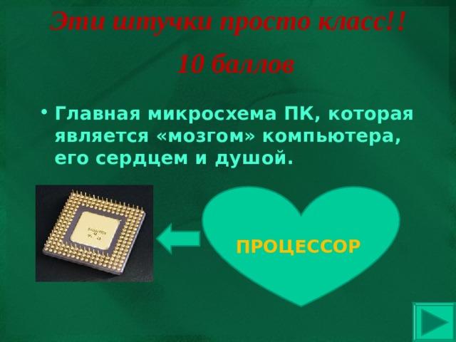 Эти штучки просто класс!! 10 баллов Главная микросхема ПК, которая является «мозгом» компьютера, его сердцем и душой. ПРОЦЕССОР