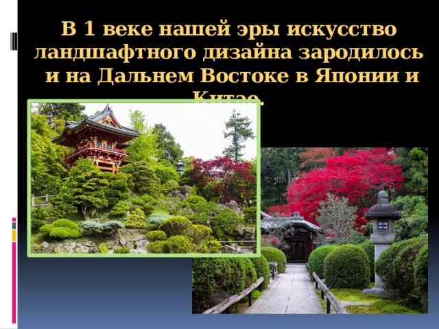 В 1 веке нашей эры искусство ландшафтного дизайна зародилось и на Дальнем Востоке в Японии и Китае.