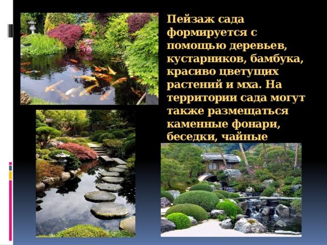 Пейзаж сада формируется с помощью деревьев, кустарников,бамбука,  красиво цветущих растений имха. На территории сада могут также размещаться каменные фонари, беседки,чайные домики.
