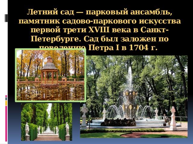 Летний сад— парковый ансамбль, памятник садово-паркового искусства первой третиXVIII векавСанкт-Петербурге. Сад был заложен по повелению Петра I в1704 г.