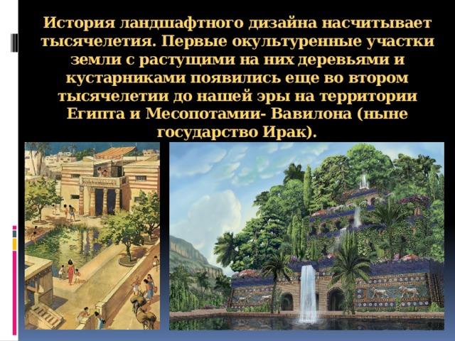 Историяландшафтногодизайнанасчитывает тысячелетия. Первые окультуренные участки земли с растущими на них деревьями и кустарниками появились еще во втором тысячелетии до нашей эры на территории Египта и Месопотамии- Вавилона (ныне государство Ирак).