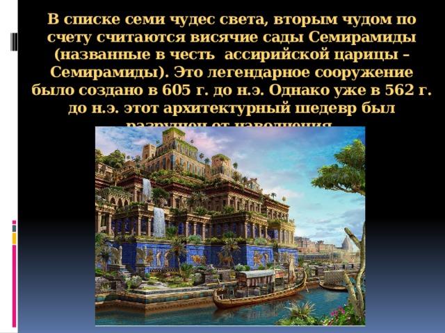 В списке семи чудес света, вторым чудом по счету считаютсявисячие сады Семирамиды (названные в честь ассирийской царицы – Семирамиды). Это легендарное сооружение было создано в 605 г. до н.э. Однако уже в 562 г. до н.э. этот архитектурный шедевр был разрушен от наводнения.