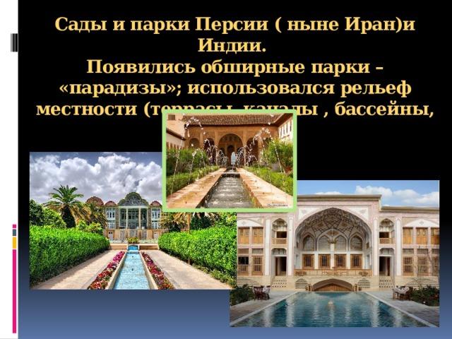 Сады и парки Персии ( ныне Иран)и Индии.  Появились обширные парки – «парадизы»; использовался рельеф местности (террасы, каналы , бассейны, фонтаны).