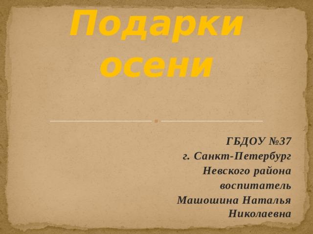 Подарки осени ГБДОУ №37 г. Санкт-Петербург Невского района воспитатель Машошина Наталья Николаевна
