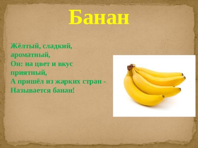 Банан Жёлтый, сладкий, ароматный,  Он: на цвет и вкус приятный,  А пришёл из жарких стран -  Называется банан!