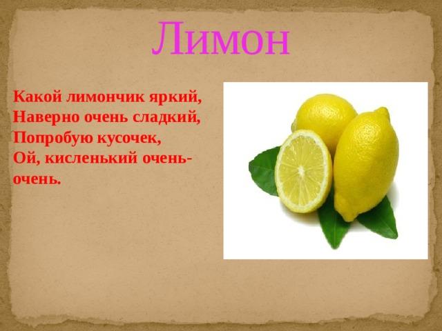 Лимон Какой лимончик яркий,  Наверно очень сладкий,  Попробую кусочек,  Ой, кисленький очень-очень.