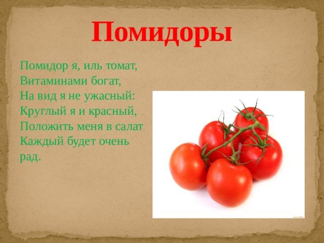 Помидоры Помидор я, иль томат, Витаминами богат, На вид я не ужасный: Круглый я и красный, Положить меня в салат Каждый будет очень рад.