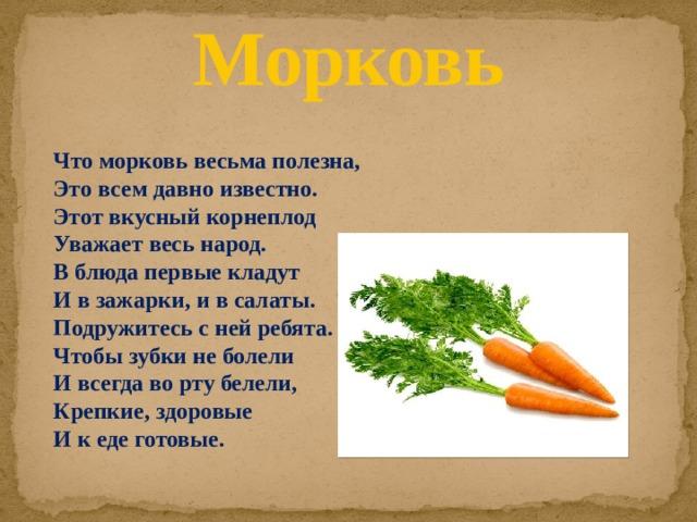 Морковь Что морковь весьма полезна,  Это всем давно известно.  Этот вкусный корнеплод  Уважает весь народ.  В блюда первые кладут  И в зажарки, и в салаты.  Подружитесь с ней ребята.  Чтобы зубки не болели  И всегда во рту белели,  Крепкие, здоровые  И к еде готовые.
