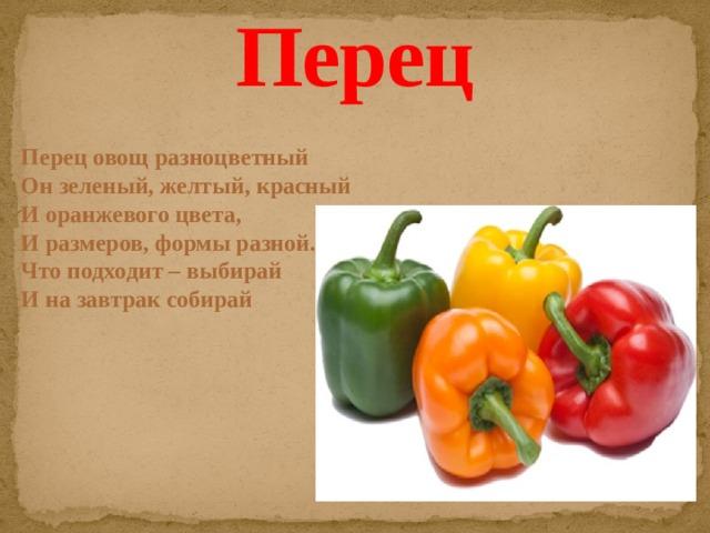 Перец Перец овощ разноцветный  Он зеленый, желтый, красный  И оранжевого цвета,  И размеров, формы разной.  Что подходит – выбирай  И на завтрак собирай