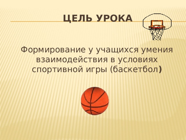 Цель урока   Формирование у учащихся умения взаимодействия в условиях спортивной игры (баскетбол )
