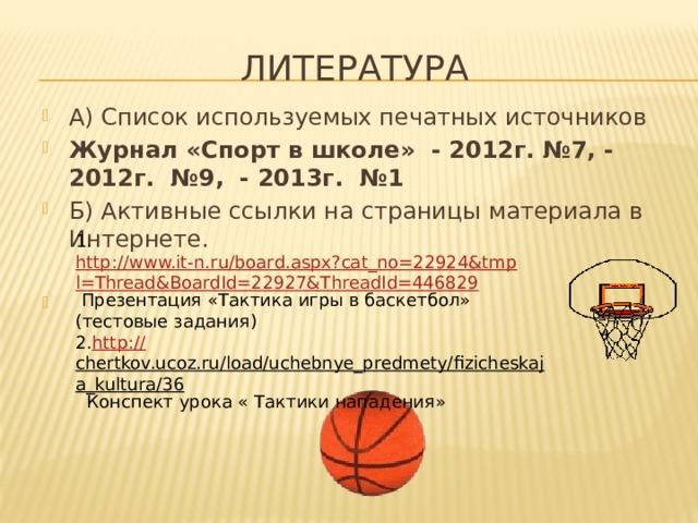 Литература А) Список используемых печатных источников Журнал «Спорт в школе» - 2012г. №7, - 2012г. №9, - 2013г. №1 Б) Активные ссылки на страницы материала в Интернете.   1. http://www.it-n.ru/board.aspx?cat_no=22924&tmpl=Thread&BoardId=22927&ThreadId=446829 Презентация «Тактика игры в баскетбол» (тестовые задания) 2. http :// chertkov.ucoz.ru/load/uchebnye_predmety/fizicheskaja_kultura/36 Конспект урока « Тактики нападения»